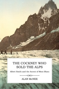 The Cockney Who Sold the Alps: Albert Smith and the Ascent of Mont Blanc by Alan McNee