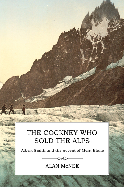 The Cockney Who Sold the Alps: Albert Smith and the Ascent of Mont Blanc